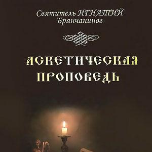 Святитель Игнатий (Брянчанинов). Аскетическая проповедь
