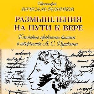 Размышления на пути к вере. Ключевые проблемы бытия в творчестве А.С. Пушкина — протоиерей Вячеслав Резников