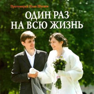 Один раз на всю жизнь. Беседы со старшеклассниками о браке, семье и детях — священник Илия Шугаев
