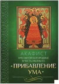 Акафист Пресвятой Богородице пред иконой ПРИБАВЛЕНИЕ УМА
