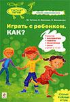 Играть с ребенком. Как? Развитие восприятия, памяти, мышления и речи у детей 1-5 лет