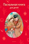 «Пасхальная книга для детей»: русские писатели о Празднике Праздников