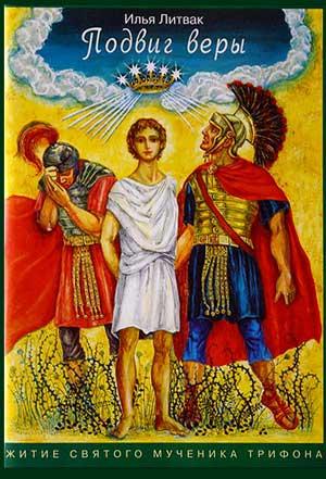 Подвиг веры (Сказание о святом мученике Трифоне) — Илья Литвак