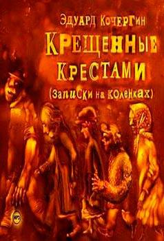 Крещённые крестами. Записки на коленках — Кочергин Э.С.