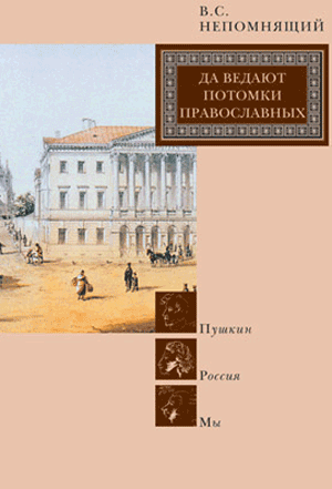 Да ведают потомки православных. Пушкин. Россия. Мы — Непомнящий В.С.