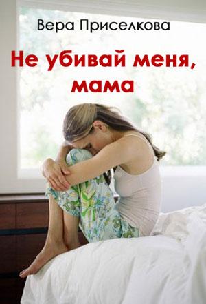 Не убивай меня мама — Вера Приселкова