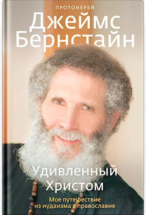Удивленный Христом. Мое путешествие из иудаизма в православие — протоиерей Джеймс Бернстайн