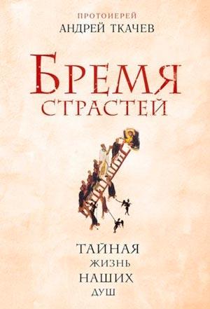 Бремя страстей. Тайная жизнь наших душ — протоиерей Андрей Ткачев