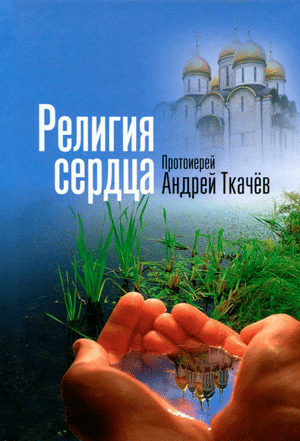 Религия сердца — протоиерей Андрей Ткачёв