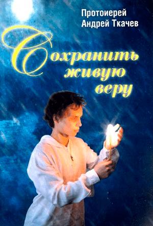 Сохранить живую веру — протоиерей Андрей Ткачев