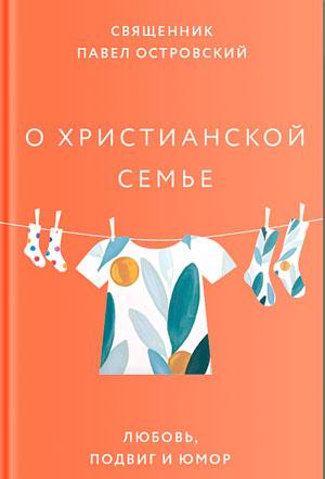 О христианской семье. Любовь, подвиг и юмор (фрагмент) — священник Павел Островский