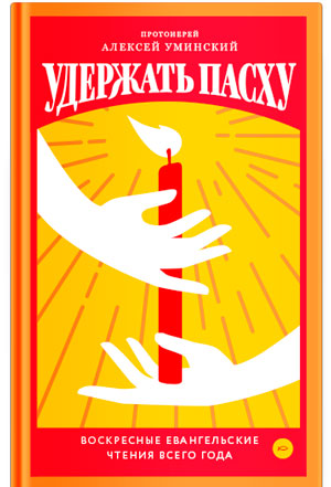 Удержать Пасху. Воскресные евангельские чтения всего года (фрагмент) — протоиерей Алексей Уминский