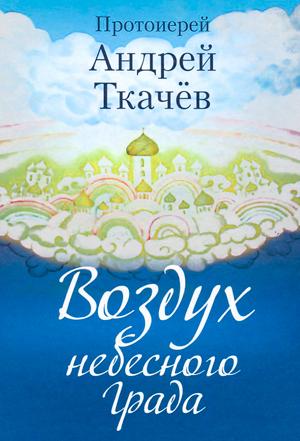 Воздух небесного Града — протоиерей Андрей Ткачев
